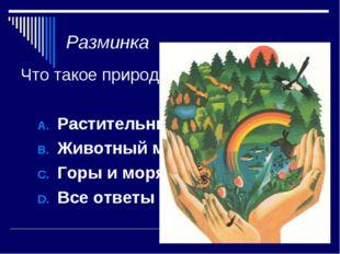 Разминка Что такое природа? Растительный мир Земли Животный мир земли Горы и