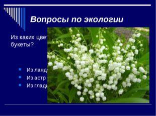 Вопросы по экологии Из каких цветов нельзя составлять букеты? Из ландышей Из