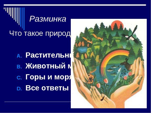 Разминка Что такое природа? Растительный мир Земли Животный мир земли Горы и...