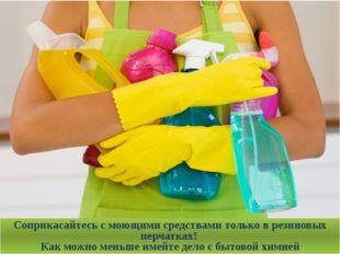 Соприкасайтесь с моющими средствами только в резиновых перчатках! Как можно м