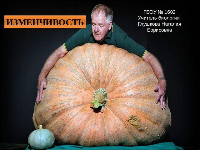 ИЗМЕНЧИВОСТЬ ГБОУ № 1602 Учитель биологии Глушкова Наталия Борисовна