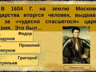 10. В 1604 Г. на землю Московского государства вторгся человек, выдававший се