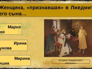 15. Женщина, «признавшая» в Лжедмитрии своего сына… В. Марина Мнишек А. Мария