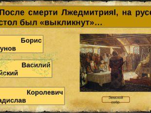 18. После смерти ЛжедмитрияI, на русский престол был «выкликнут»… А. Борис Го