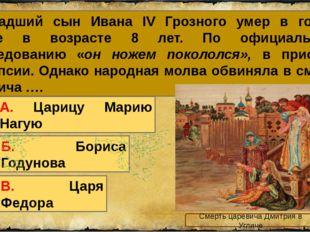 3. Младший сын Ивана IV Грозного умер в городе Угличе в возрасте 8 лет. По оф
