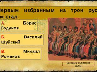 5. Первым избранным на трон русским царем стал: В. Михаил Романов А. Борис Го