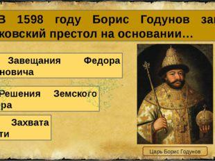 6. В 1598 году Борис Годунов занял московский престол на основании… В. Захват
