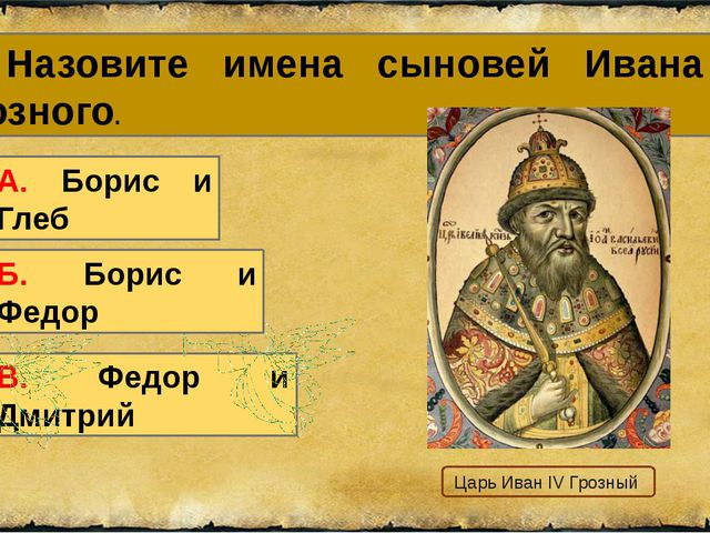1. Назовите имена сыновей Ивана IV Грозного. А. Борис и Глеб В. Федор и Дмитр...