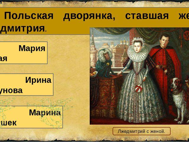 16. Польская дворянка, ставшая женой Лжедмитрия. А. Мария Нагая В. Марина Мни...