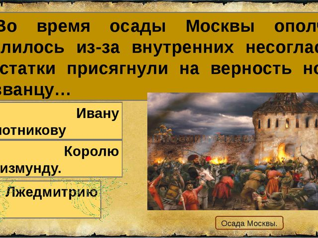 25. Во время осады Москвы ополчение развалилось из-за внутренних несогласий и...