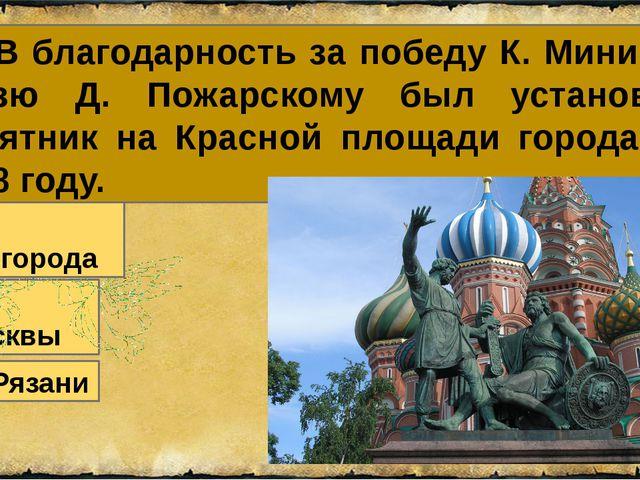 29. В благодарность за победу К. Минину и князю Д. Пожарскому был установлен...