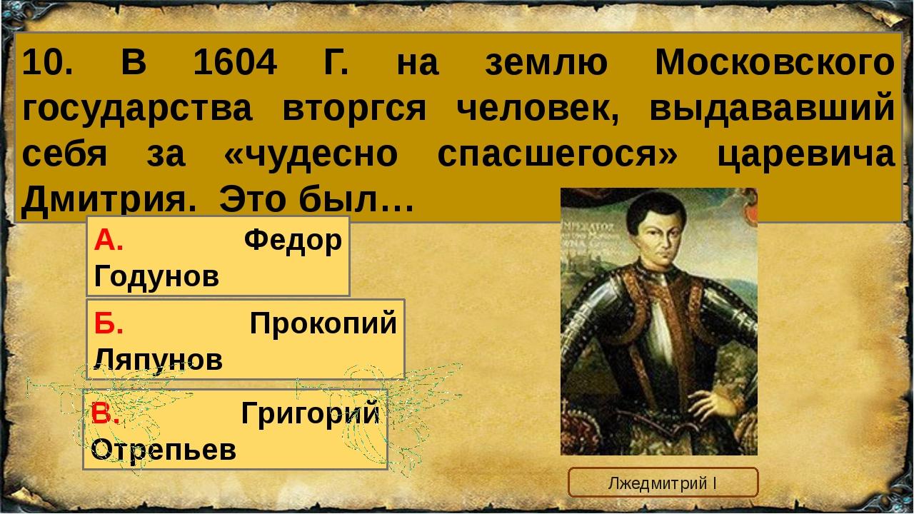 10. В 1604 Г. на землю Московского государства вторгся человек, выдававший се...