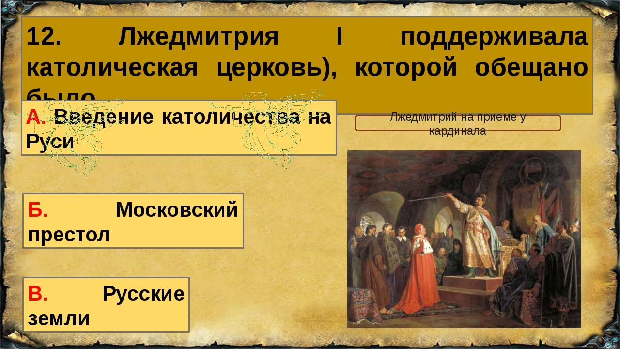 12. Лжедмитрия I поддерживала католическая церковь), которой обещано было… Б....