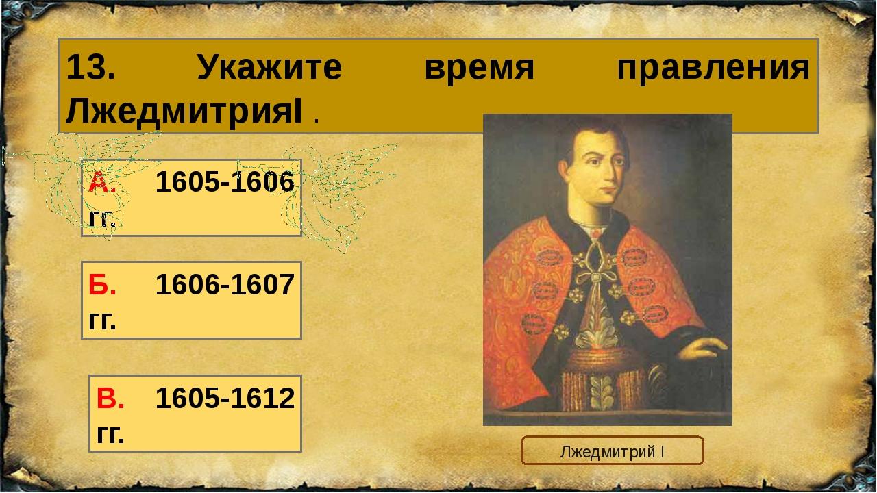 13. Укажите время правления ЛжедмитрияI . Б. 1606-1607 гг. А. 1605-1606 гг. В...