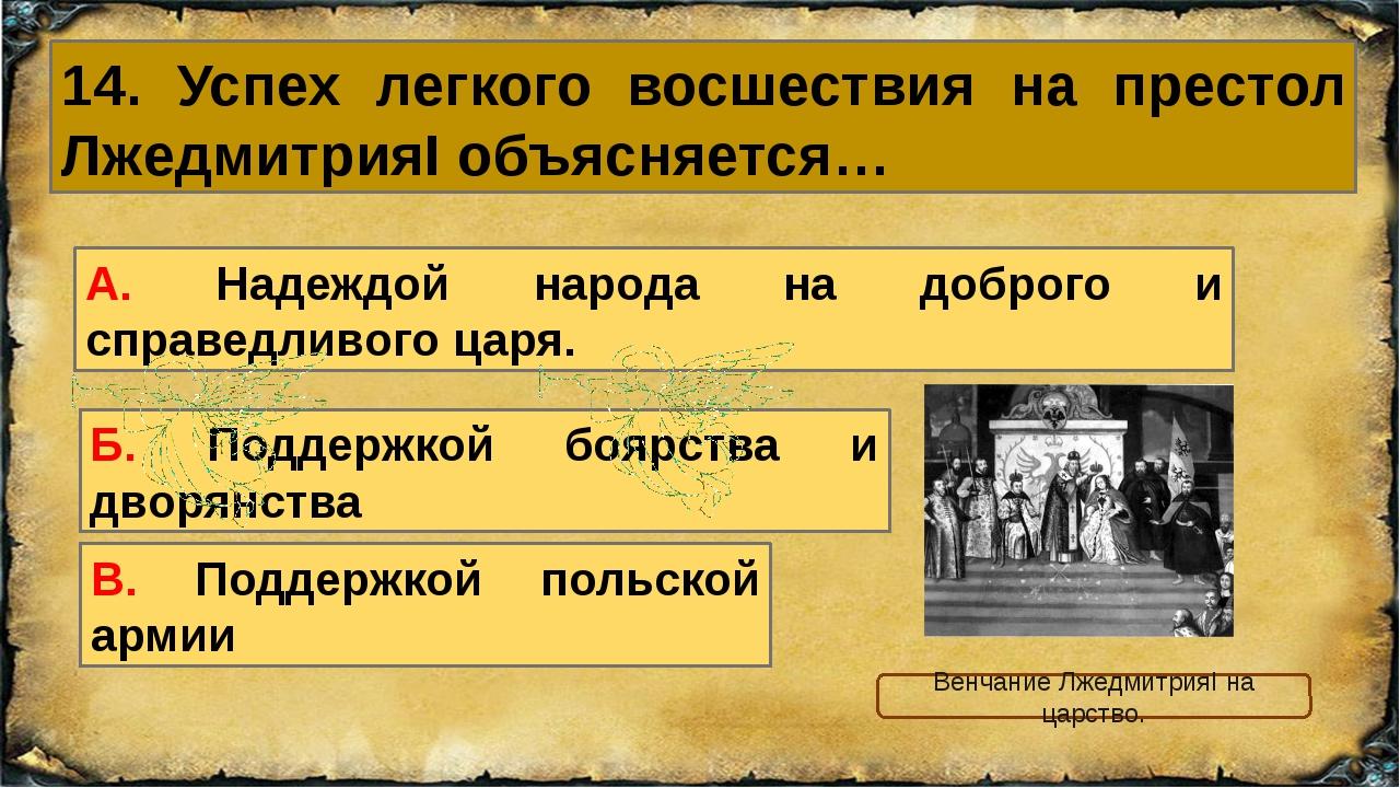 14. Успех легкого восшествия на престол ЛжедмитрияI объясняется… А. Надеждой...