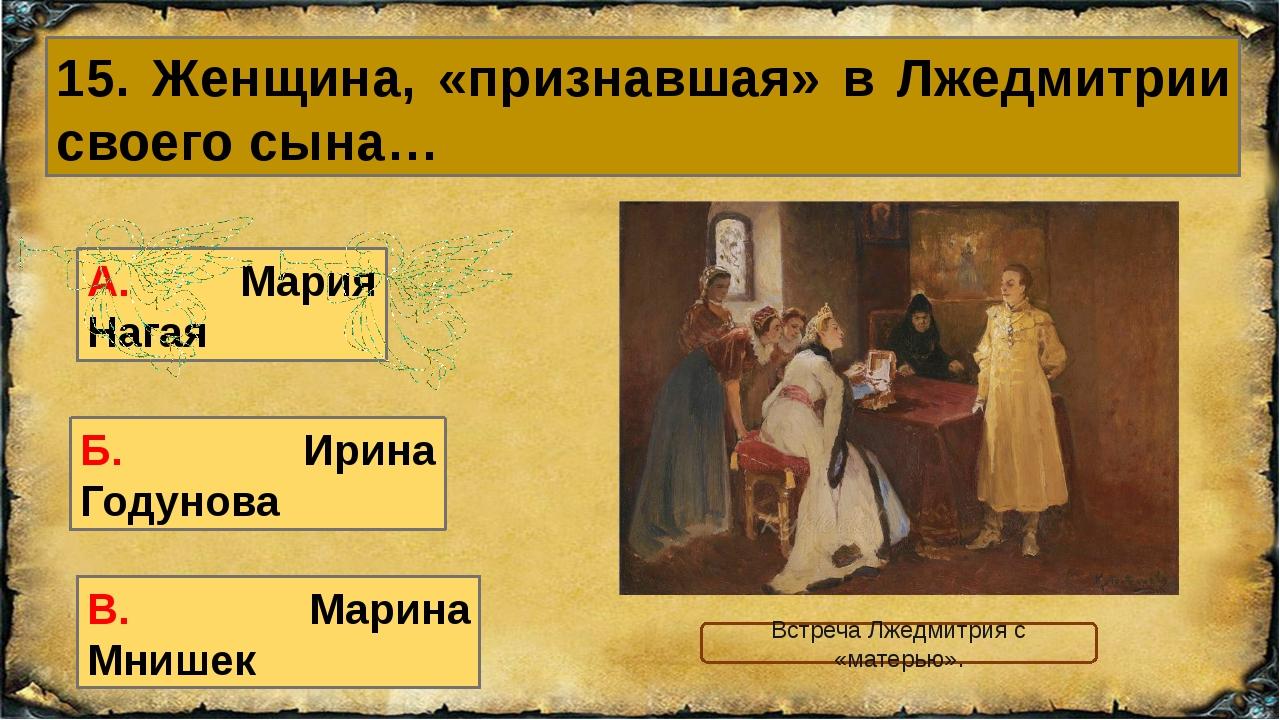 15. Женщина, «признавшая» в Лжедмитрии своего сына… В. Марина Мнишек А. Мария...