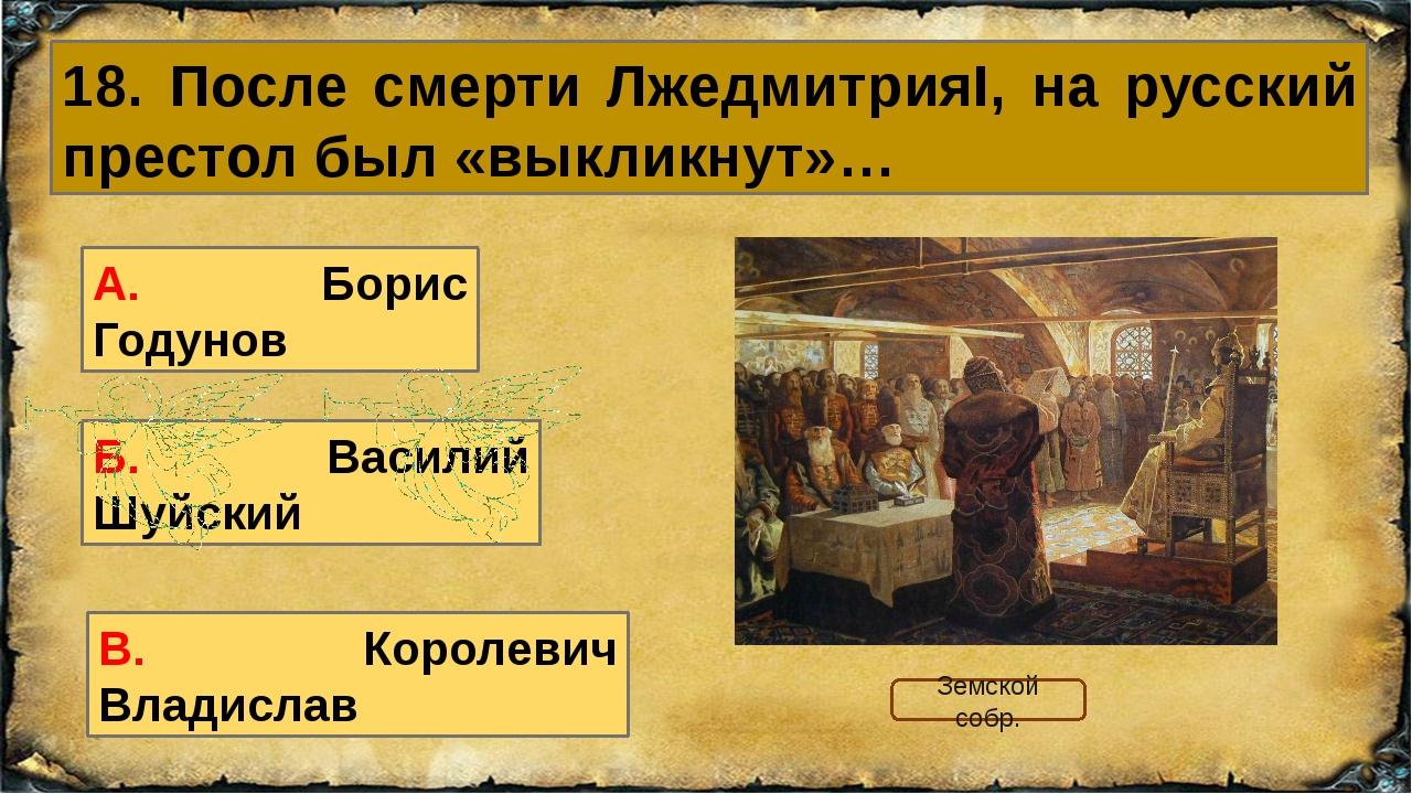 18. После смерти ЛжедмитрияI, на русский престол был «выкликнут»… А. Борис Го...