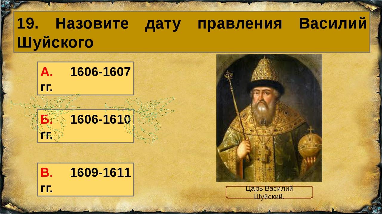 19. Назовите дату правления Василий Шуйского А. 1606-1607 гг. Б. 1606-1610 гг...