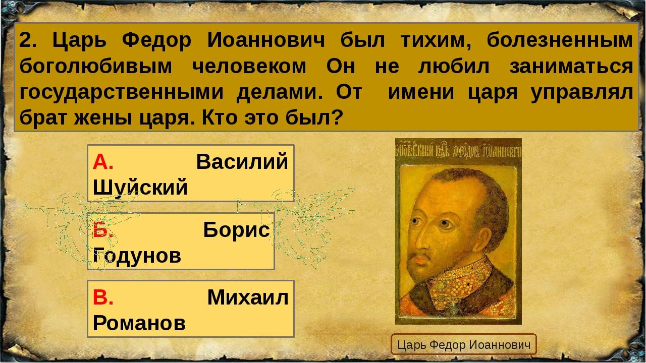 2. Царь Федор Иоаннович был тихим, болезненным боголюбивым человеком Он не лю...