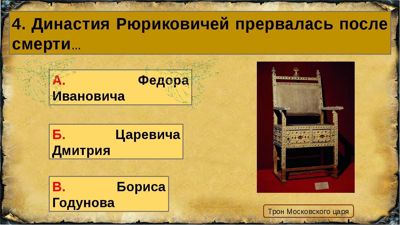 4. Династия Рюриковичей прервалась после смерти… В. Бориса Годунова А. Федора...