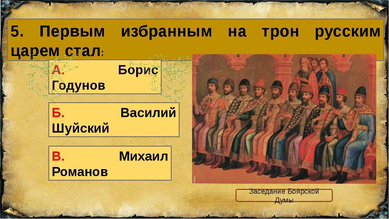 5. Первым избранным на трон русским царем стал: В. Михаил Романов А. Борис Го...