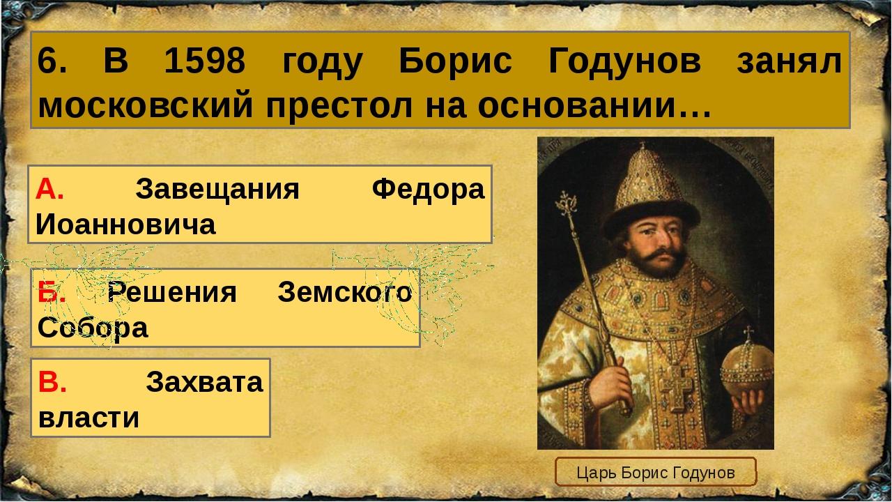 6. В 1598 году Борис Годунов занял московский престол на основании… В. Захват...