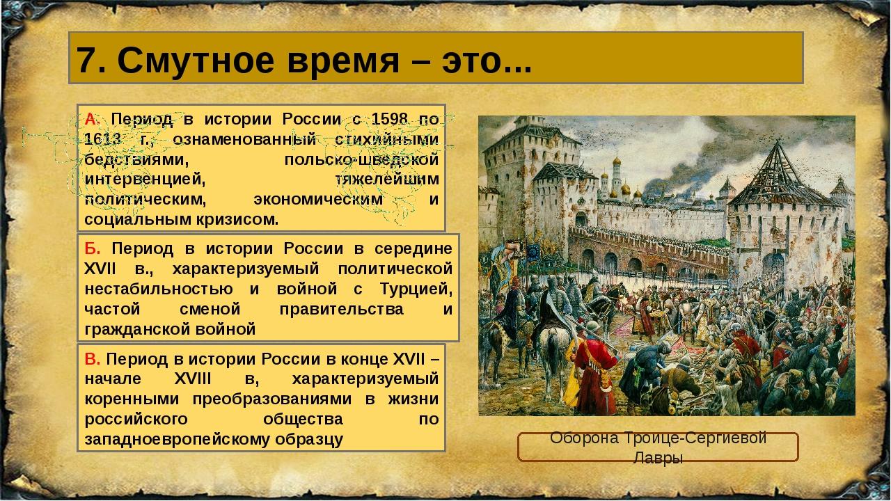 7. Смутное время – это... В. Период в истории России в конце XVII – начале XV...