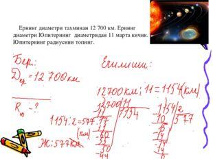 Ернинг диаметри тахминан 12 700 км. Ернинг диаметри Юпитернинг диаметридан 1