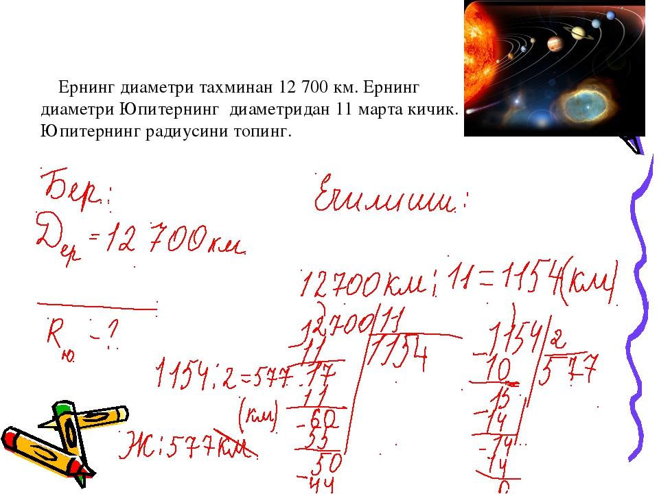 Ернинг диаметри тахминан 12 700 км. Ернинг диаметри Юпитернинг диаметридан 1...