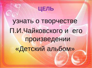 ЦЕЛЬ узнать о творчестве П.И.Чайковского и его произведении «Детский альбом»