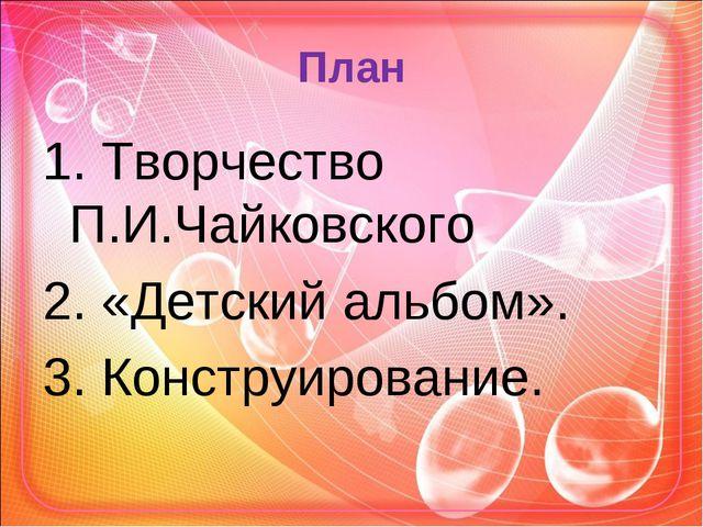 План 1. Творчество П.И.Чайковского 2. «Детский альбом». 3. Конструирование.