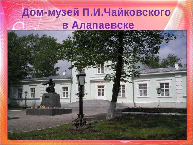 Дом-музей П.И.Чайковского в Алапаевске