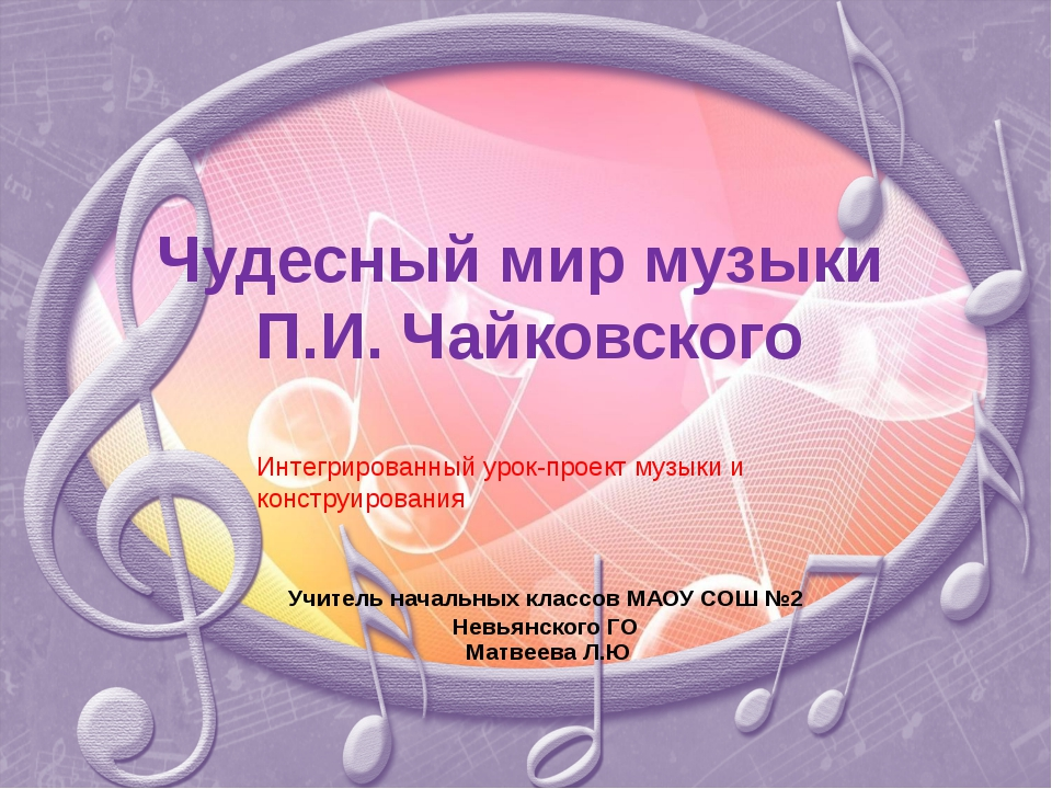 Чудесный мир музыки П.И. Чайковского Учитель начальных классов МАОУ СОШ №2 Не...