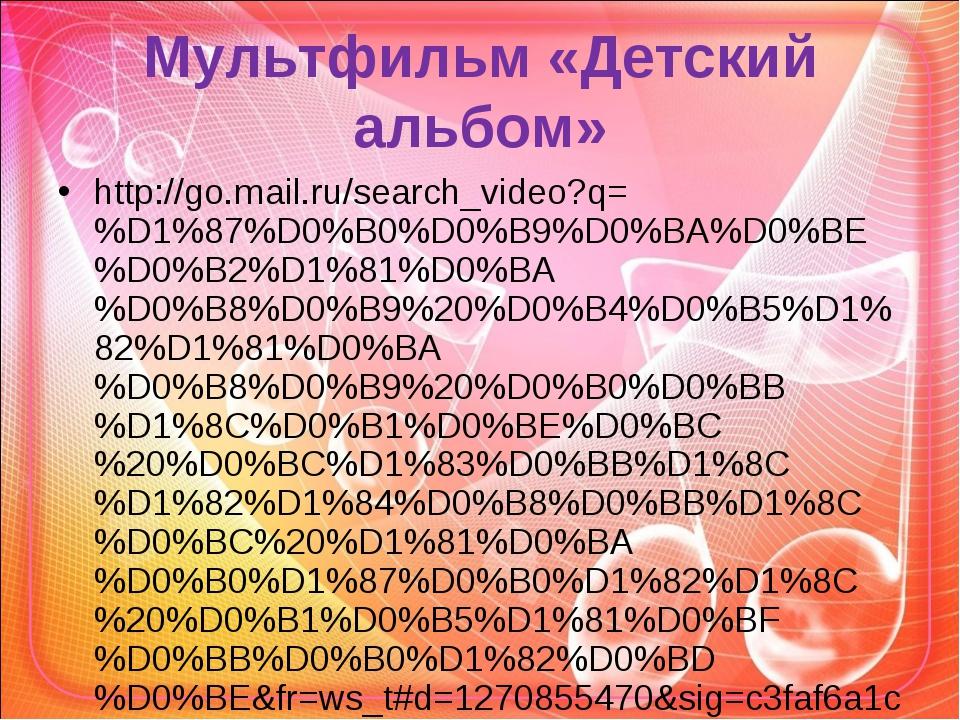 Мультфильм «Детский альбом» http://go.mail.ru/search_video?q=%D1%87%D0%B0%D0%...