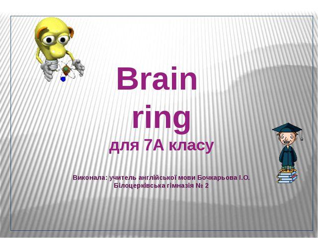 Brain ring для 7А класу Виконала: учитель англійської мови Бочкарьова І.О. Б...