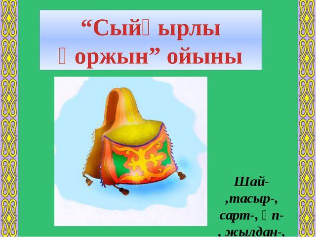 """""""Сыйқырлы қоржын"""" ойыны Шай- ,тасыр-, сарт-, әп- , жылдан-,"""