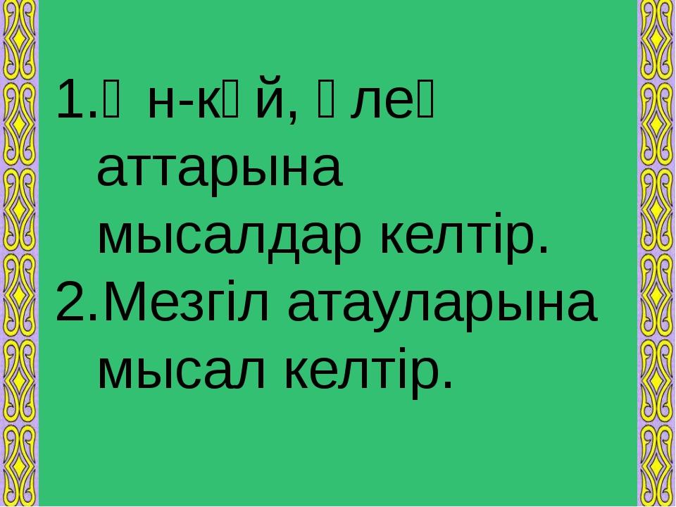 Ән-күй, өлең аттарына мысалдар келтір. Мезгіл атауларына мысал келтір.