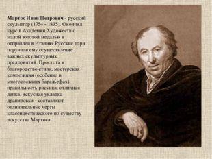 Мартос Иван Петрович - русский скульптор (1754 - 1835). Окончил курс в Академ