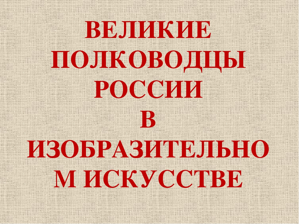 ВЕЛИКИЕ ПОЛКОВОДЦЫ РОССИИ В ИЗОБРАЗИТЕЛЬНОМ ИСКУССТВЕ