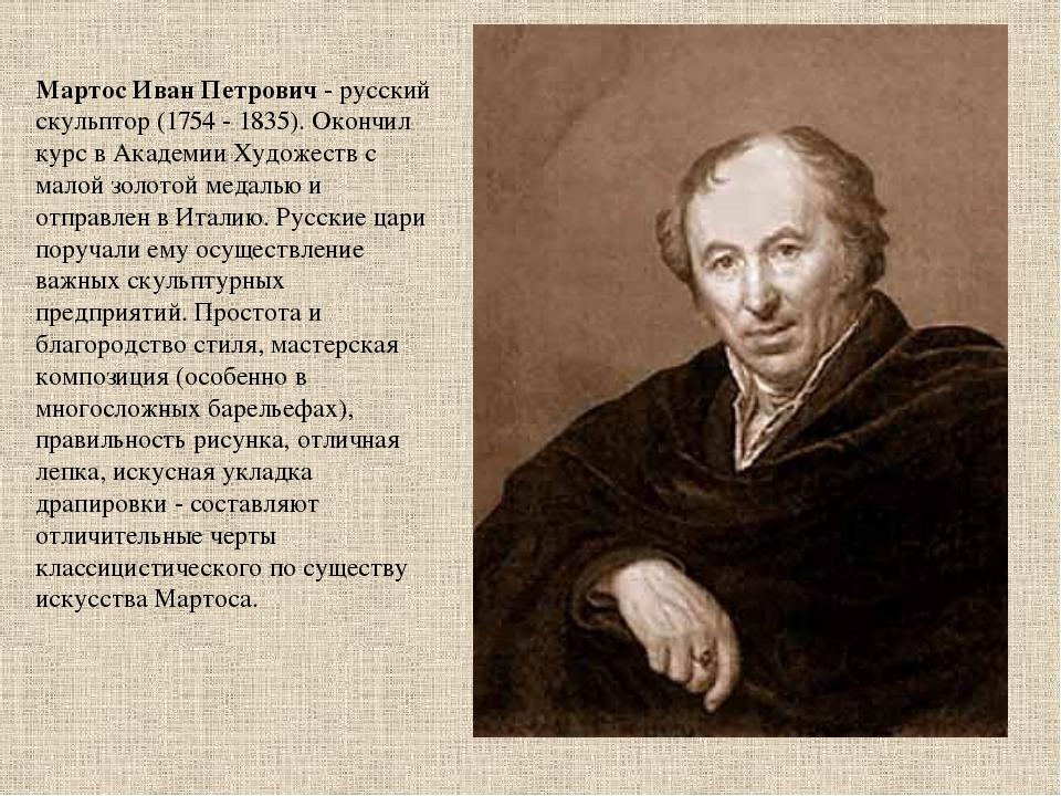 Мартос Иван Петрович - русский скульптор (1754 - 1835). Окончил курс в Академ...
