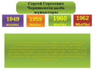 1949 жылы 1959 жылы 1960 жылы 1962 жылы Сергей Сергеевич Черниковтің қазба жұ