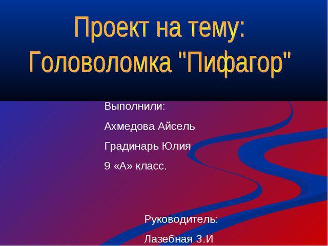 Выполнили: Ахмедова Айсель Градинарь Юлия 9 «А» класс. Руководитель: Лазебная...