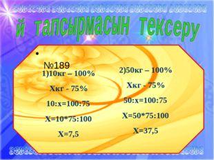 * 2)50кг – 100% Хкг - 75% 50:х=100:75 Х=50*75:100 Х=37,5 №189 1)10кг – 100% Х