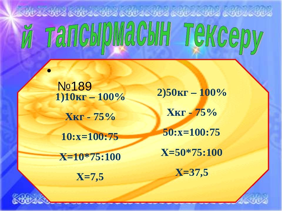 * 2)50кг – 100% Хкг - 75% 50:х=100:75 Х=50*75:100 Х=37,5 №189 1)10кг – 100% Х...