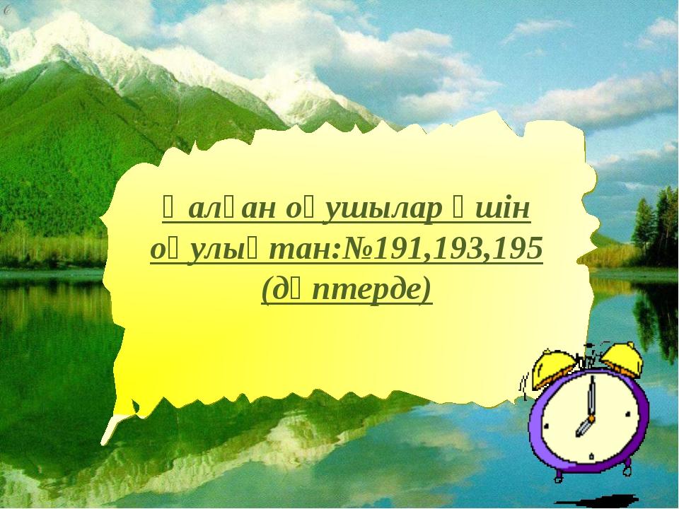 * Қалған оқушылар үшін оқулықтан:№191,193,195 (дәптерде)