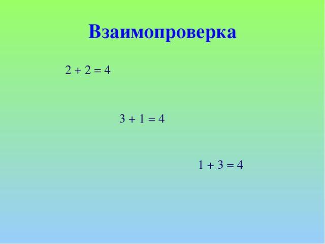 Взаимопроверка 2 + 2 = 4 3 + 1 = 4 1 + 3 = 4