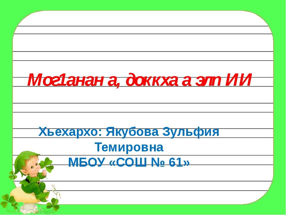 Мог1анан а, доккха а элп ИИ Хьехархо: Якубова Зульфия Темировна МБОУ «СОШ № 61»