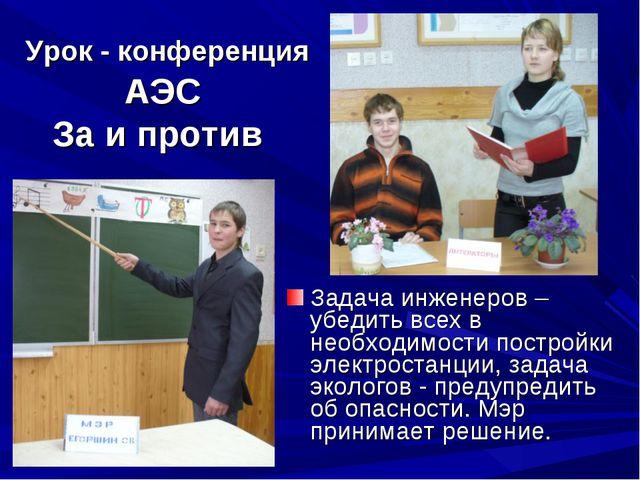 Урок - конференция АЭС За и против Задача инженеров – убедить всех в необходи...