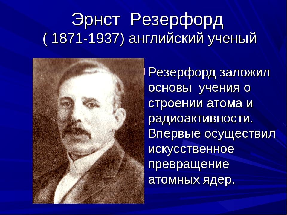 Эрнст Резерфорд ( 1871-1937) английский ученый Резерфорд заложил основы учени...
