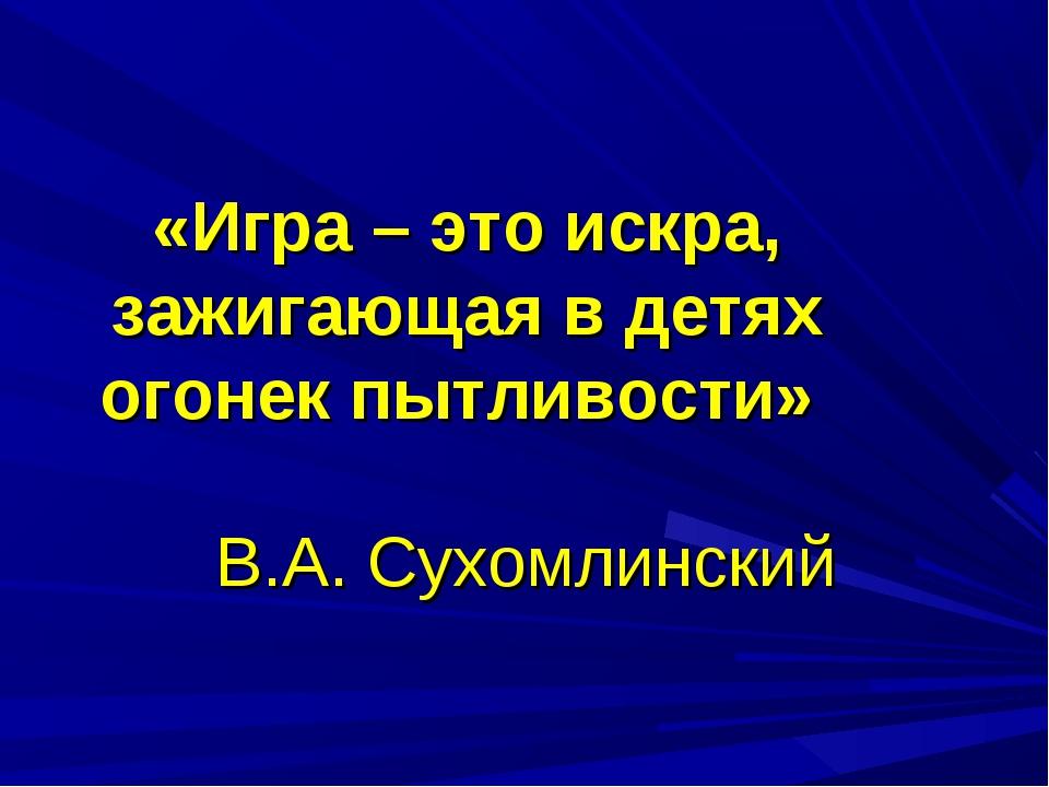 «Игра – это искра, зажигающая в детях огонек пытливости» В.А. Сухомлинский